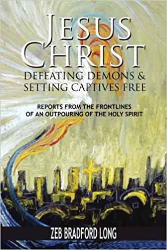 Zeb Bradford Long's new book on high-level spiritual warfare: Jesus Christ - Defeating Demons & Setting Captives Free